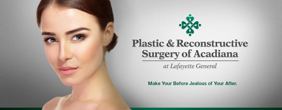 Plastic & Reconstructive Surgery of Acadiana at Lafayette General. Make Your Before Jealous of your After.